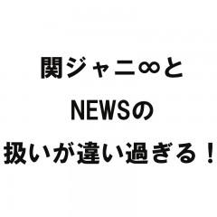 関ジャニ∞とNEWSの扱いが違い過ぎる!